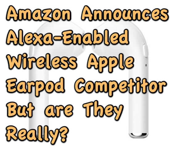 Amazon Announces Alexa-Enabled Wireless Earpod Competitor Earbuds – But are They Really?