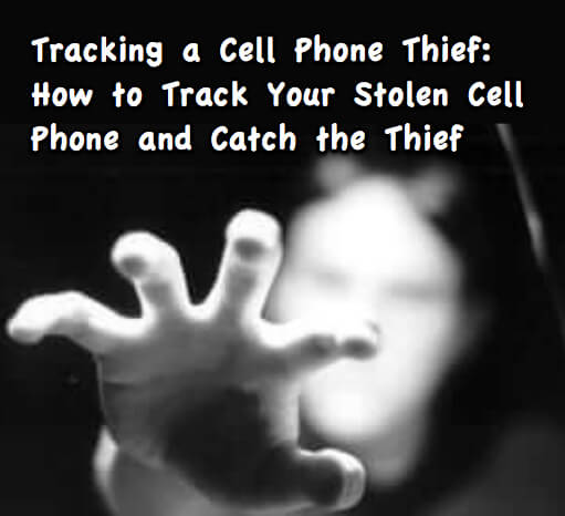 Tracking a Cell Phone Thief_ How to Track Your Stolen Cell Phone and How to Catch the Thief