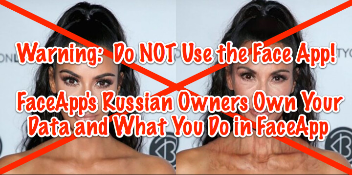 Warning:  Do NOT Use Facebook Face App! FaceApp's Russian Owners Own Your Data and What You Do in FaceApp