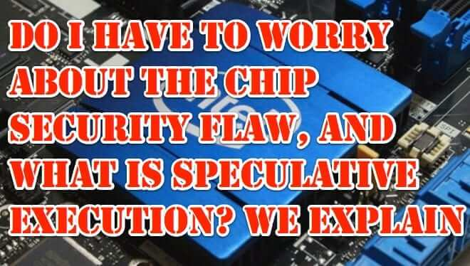 Do I Have to Worry About the Intel Chip Security Flaw? And What is Speculative Execution?